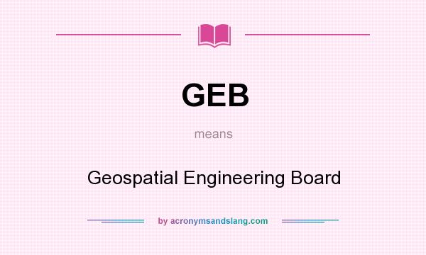 What does GEB mean? It stands for Geospatial Engineering Board