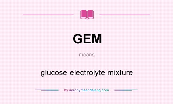 What does GEM mean? It stands for glucose-electrolyte mixture