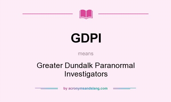 What does GDPI mean? It stands for Greater Dundalk Paranormal Investigators
