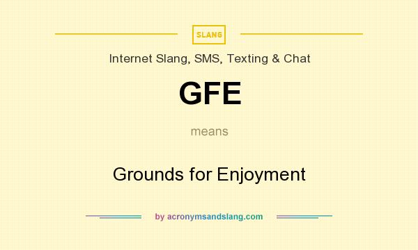 What does GFE mean? It stands for Grounds for Enjoyment