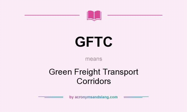 What does GFTC mean? It stands for Green Freight Transport Corridors