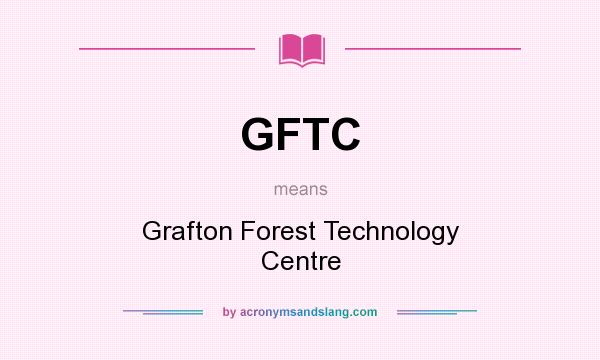 What does GFTC mean? It stands for Grafton Forest Technology Centre