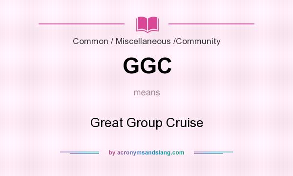 What does GGC mean? It stands for Great Group Cruise