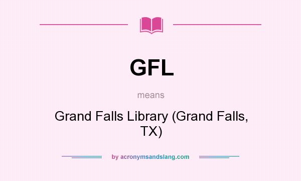What does GFL mean? It stands for Grand Falls Library (Grand Falls, TX)