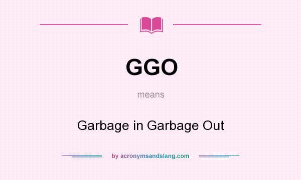 What does GGO mean? It stands for Garbage in Garbage Out