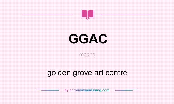 What does GGAC mean? It stands for golden grove art centre