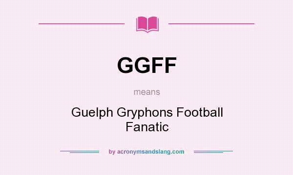 Definition Of GGFF   GGFF Stands For Guelph Gryphons Football Fanatic. By  AcronymsAndSlang.com