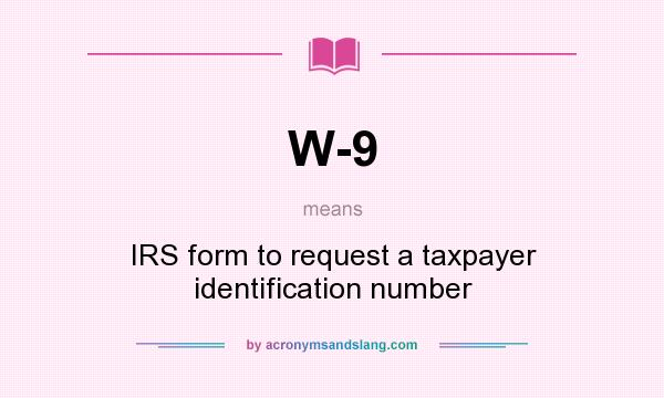 What does W-9 mean? It stands for IRS form to request a taxpayer identification number