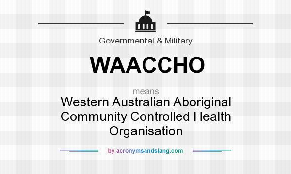 What does WAACCHO mean? It stands for Western Australian Aboriginal Community Controlled Health Organisation