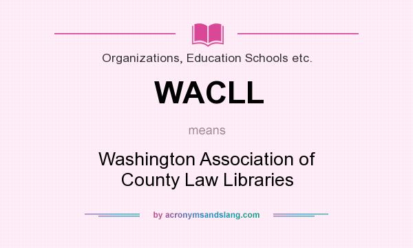What does WACLL mean? It stands for Washington Association of County Law Libraries