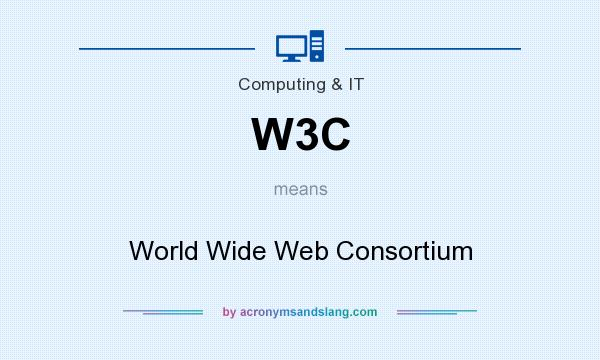 What does W3C mean? It stands for World Wide Web Consortium