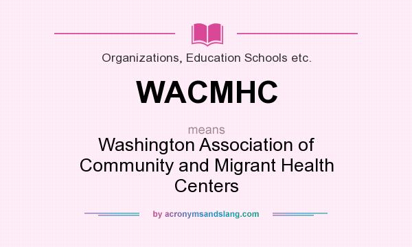 What does WACMHC mean? It stands for Washington Association of Community and Migrant Health Centers
