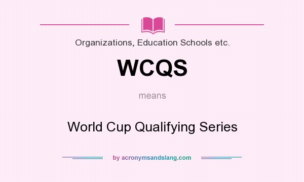 What does WCQS mean? It stands for World Cup Qualifying Series