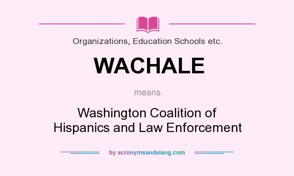 What does WACHALE mean? It stands for Washington Coalition of Hispanics and Law Enforcement