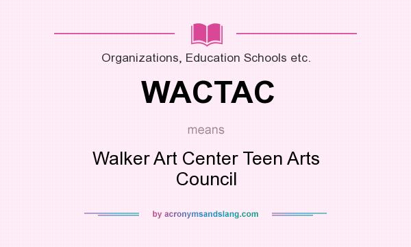 What does WACTAC mean? It stands for Walker Art Center Teen Arts Council