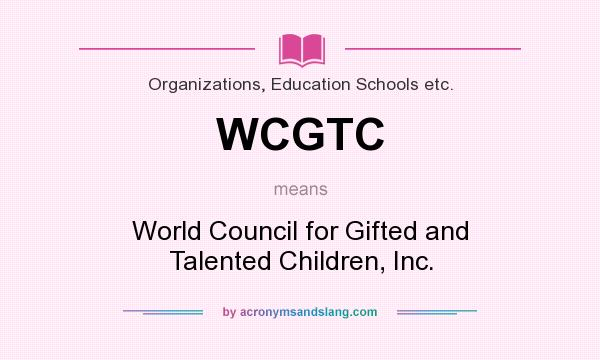 What does WCGTC mean? It stands for World Council for Gifted and Talented Children, Inc.