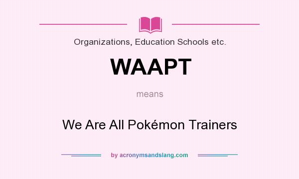 What does WAAPT mean? It stands for We Are All Pokémon Trainers