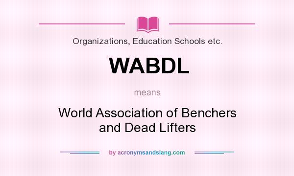 What does WABDL mean? It stands for World Association of Benchers and Dead Lifters