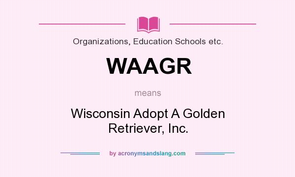 What does WAAGR mean? It stands for Wisconsin Adopt A Golden Retriever, Inc.