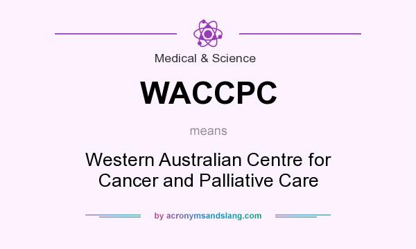 What does WACCPC mean? It stands for Western Australian Centre for Cancer and Palliative Care