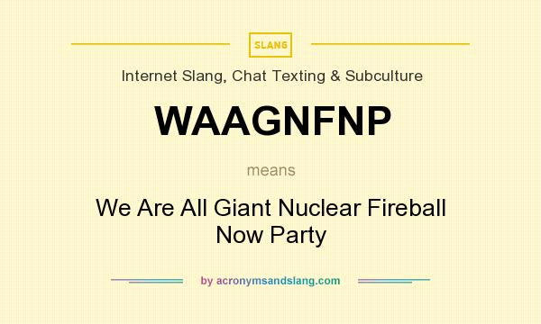 What does WAAGNFNP mean? It stands for We Are All Giant Nuclear Fireball Now Party