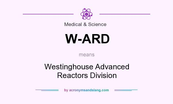 What does W-ARD mean? It stands for Westinghouse Advanced Reactors Division
