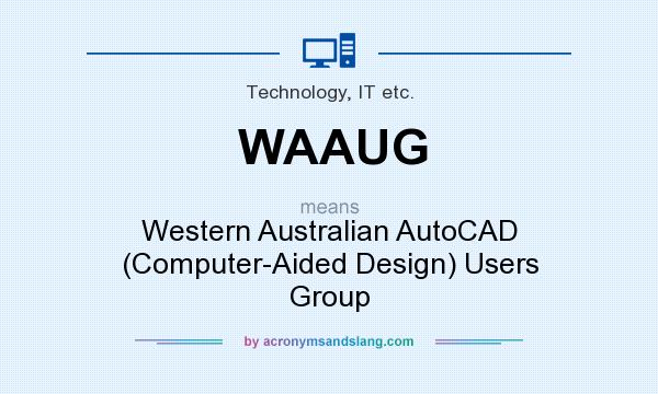 What does WAAUG mean? It stands for Western Australian AutoCAD (Computer-Aided Design) Users Group