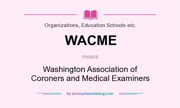 What does WACME mean? It stands for Washington Association of Coroners and Medical Examiners