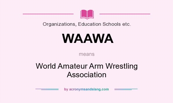 What does WAAWA mean? It stands for World Amateur Arm Wrestling Association