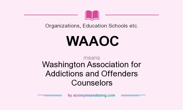 What does WAAOC mean? It stands for Washington Association for Addictions and Offenders Counselors