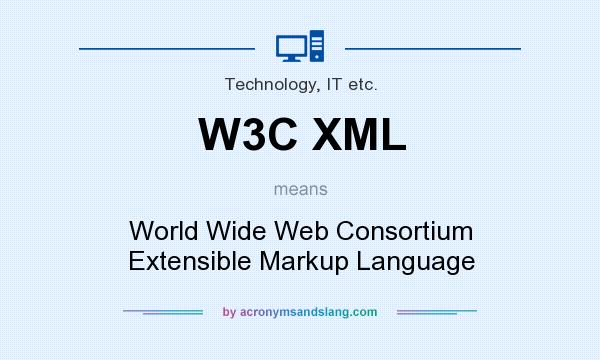 What does W3C XML mean? It stands for World Wide Web Consortium Extensible Markup Language