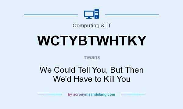 What does WCTYBTWHTKY mean? It stands for We Could Tell You, But Then We`d Have to Kill You