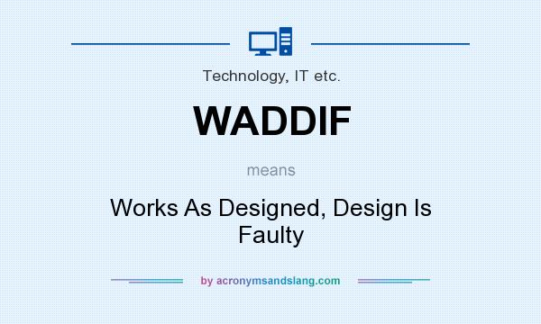 What does WADDIF mean? It stands for Works As Designed, Design Is Faulty