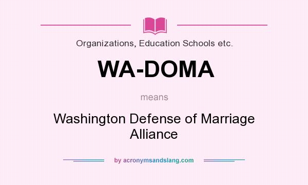 What does WA-DOMA mean? It stands for Washington Defense of Marriage Alliance