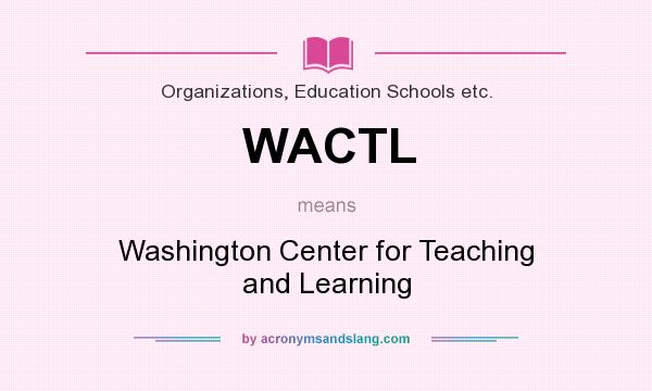 What does WACTL mean? It stands for Washington Center for Teaching and Learning