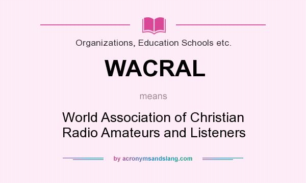 What does WACRAL mean? It stands for World Association of Christian Radio Amateurs and Listeners