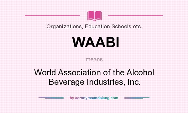 What does WAABI mean? It stands for World Association of the Alcohol Beverage Industries, Inc.