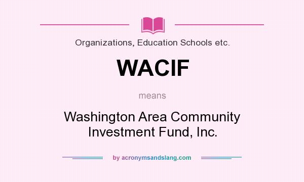 What does WACIF mean? It stands for Washington Area Community Investment Fund, Inc.