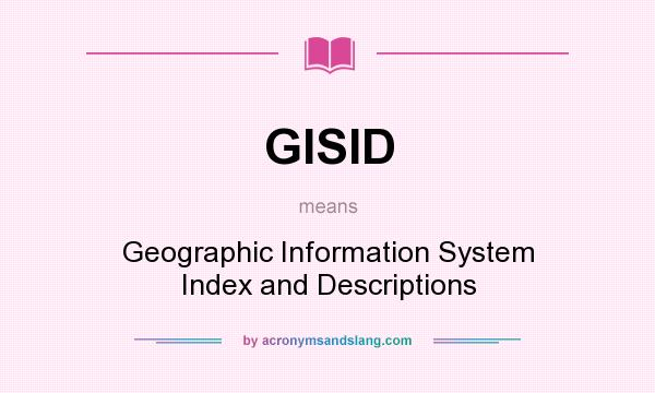 What does GISID mean? It stands for Geographic Information System Index and Descriptions