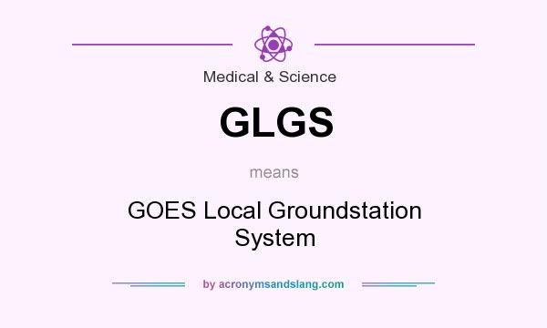 What does GLGS mean? It stands for GOES Local Groundstation System