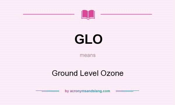 What does GLO mean? It stands for Ground Level Ozone