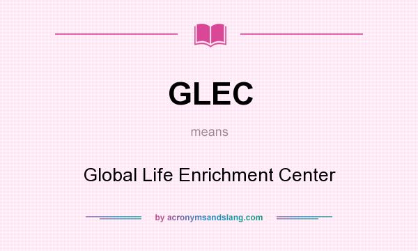 What does GLEC mean? It stands for Global Life Enrichment Center