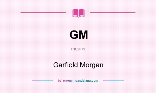 What does GM mean? It stands for Garfield Morgan