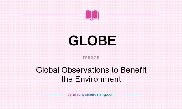 What does GLOBE mean? It stands for Global Observations to Benefit the Environment