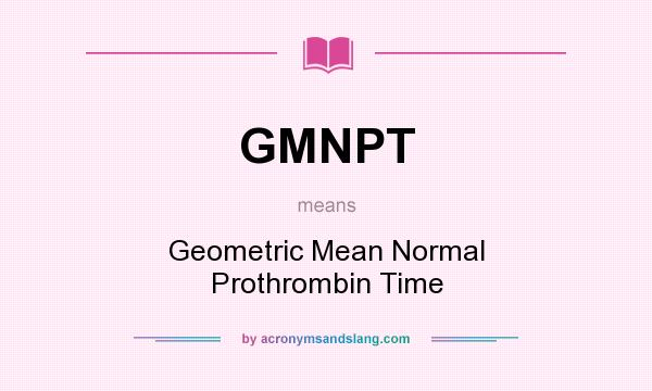 What does GMNPT mean? It stands for Geometric Mean Normal Prothrombin Time