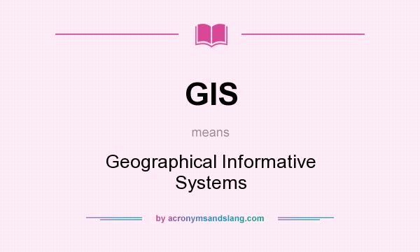 What does GIS mean? It stands for Geographical Informative Systems