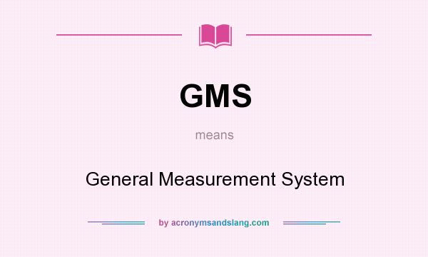 What does GMS mean? It stands for General Measurement System