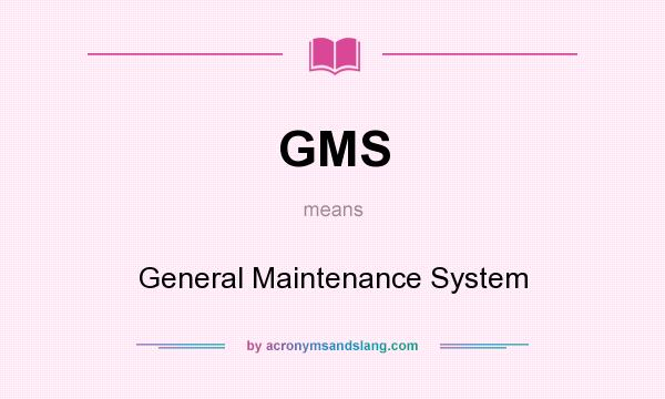 What does GMS mean? It stands for General Maintenance System