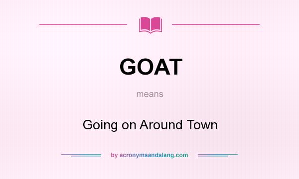 What does GOAT mean? It stands for Going on Around Town