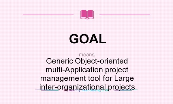 What does GOAL mean? It stands for Generic Object-oriented multi-Application project management tool for Large inter-organizational projects